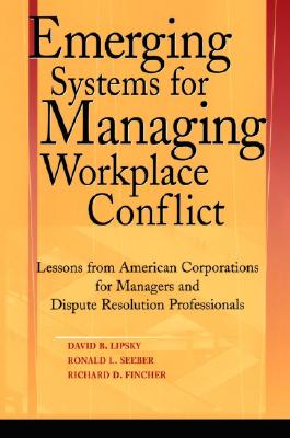 Emerging Systems for Managing Workplace Conflict By Lipsky, David B./ Seeber, Ronald L./ Fincher, Richard
